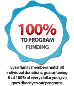 Eve's Crowell's family members match all individual donations, guaranteeing that 100% of every dollar you give goes directly to our programs